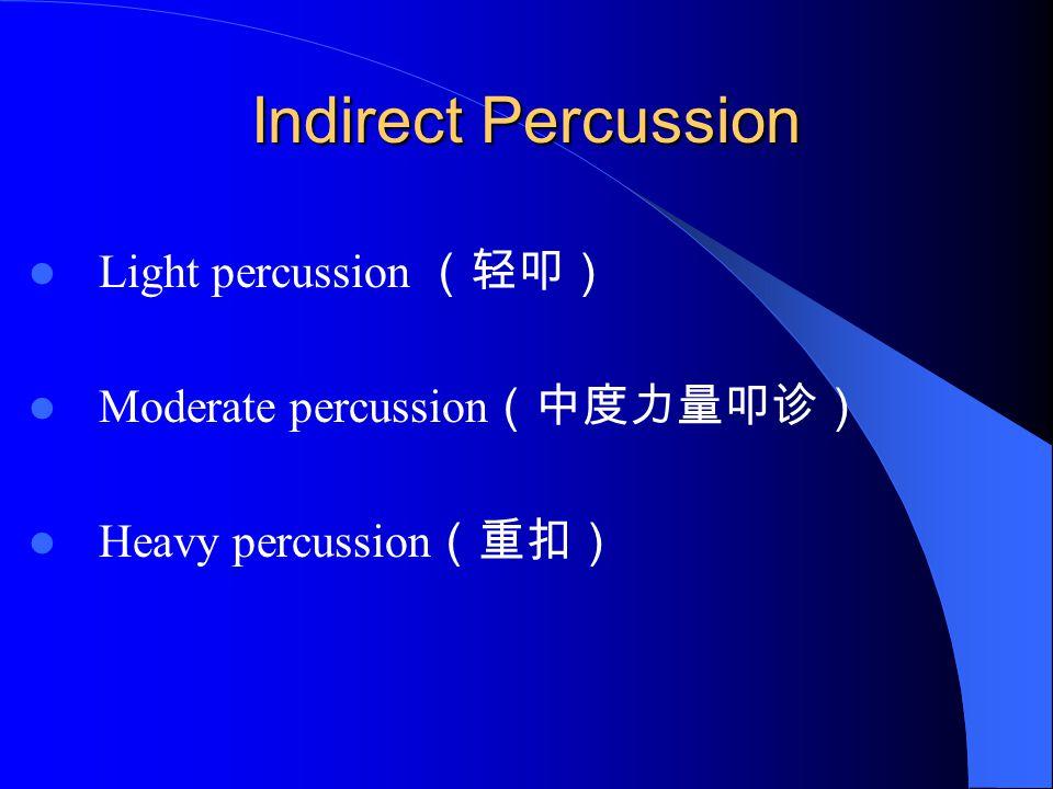 Indirect Percussion Light percussion (轻叩) Moderate percussion (中度力量叩诊) Heavy percussion (重扣)