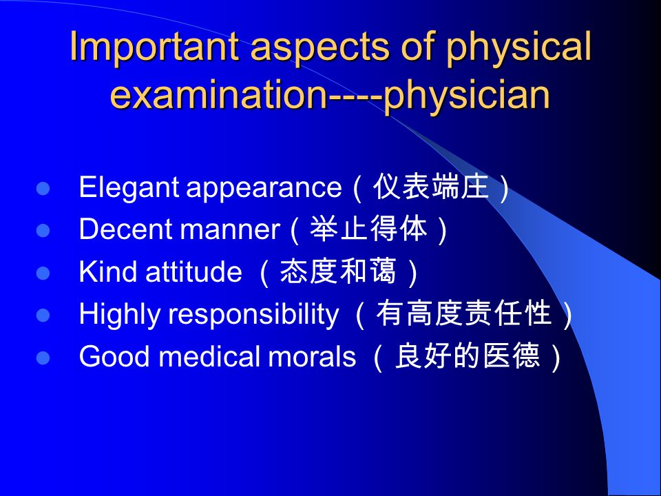 Important aspects of physical examination----physician Elegant appearance (仪表端庄) Decent manner (举止得体) Kind attitude (态度和蔼) Highly responsibility (有高度责