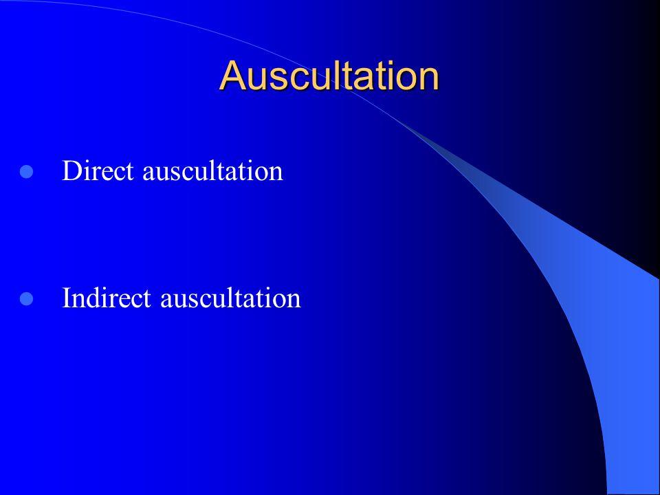 Auscultation Direct auscultation Indirect auscultation