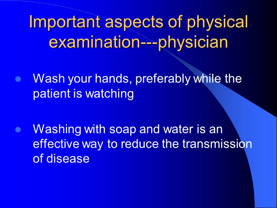 Important aspects of physical examination---physician Wash your hands, preferably while the patient is watching Washing with soap and water is an effe
