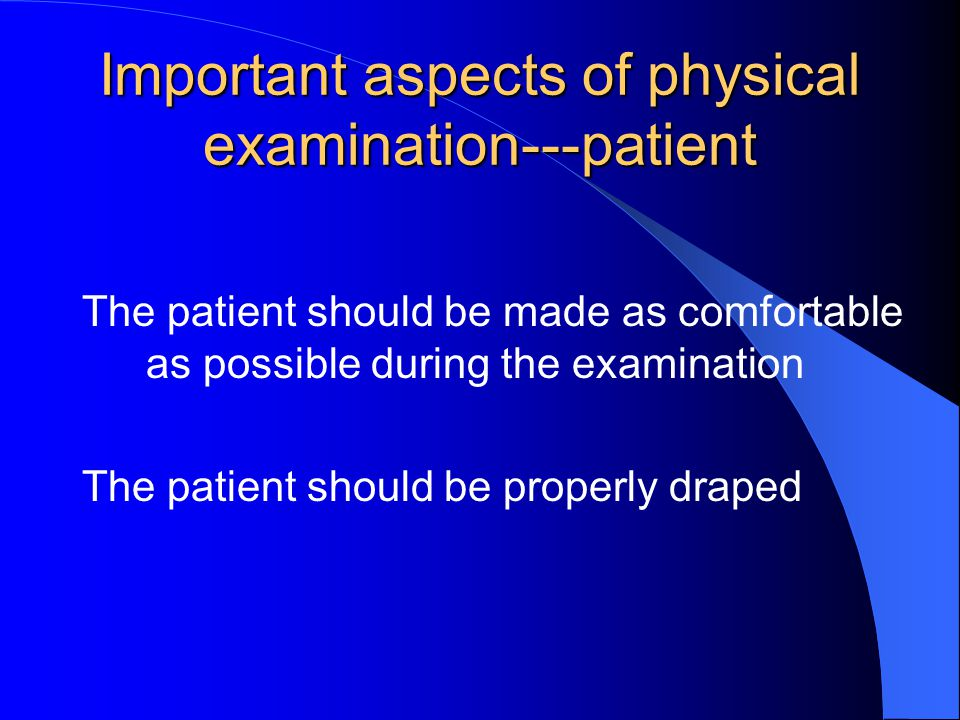 Important aspects of physical examination---patient The patient should be made as comfortable as possible during the examination The patient should be