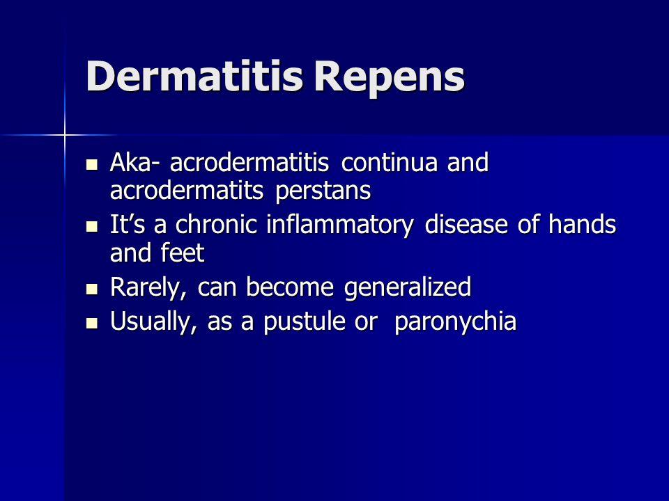 Dermatitis Repens Aka- acrodermatitis continua and acrodermatits perstans Aka- acrodermatitis continua and acrodermatits perstans It's a chronic infla
