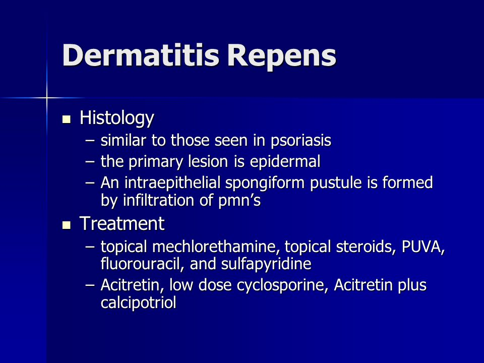 Dermatitis Repens Histology Histology –similar to those seen in psoriasis –the primary lesion is epidermal –An intraepithelial spongiform pustule is f