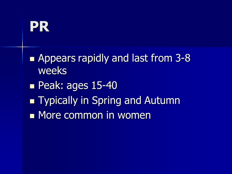 PR Appears rapidly and last from 3-8 weeks Appears rapidly and last from 3-8 weeks Peak: ages 15-40 Peak: ages 15-40 Typically in Spring and Autumn Ty