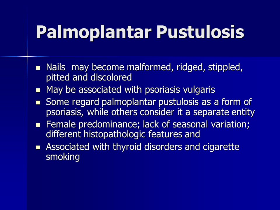 Palmoplantar Pustulosis May be predisposed to joint disease and possibly SAPHO syndrome-Synovitis, Acne, Pustulosis, Hyperostosis and Osteoarthritis May be predisposed to joint disease and possibly SAPHO syndrome-Synovitis, Acne, Pustulosis, Hyperostosis and Osteoarthritis It's resistant to most treatments It's resistant to most treatments Acitretin is reportedly effective(1mg/kg/day) Acitretin is reportedly effective(1mg/kg/day) Low-dose cyclosporine (1.25mg/kg/day- 3.75mg/kg/day) Low-dose cyclosporine (1.25mg/kg/day- 3.75mg/kg/day) Intramuscular Kenalog (40-60mg)may be effective for short-term relief Intramuscular Kenalog (40-60mg)may be effective for short-term relief