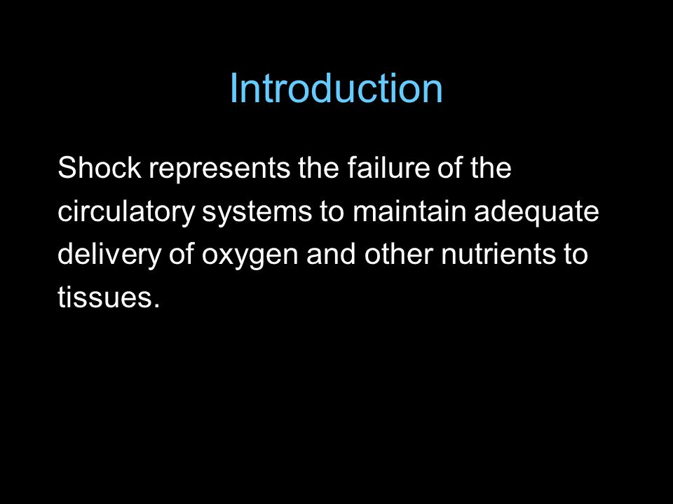 Introduction Shock represents the failure of the circulatory systems to maintain adequate delivery of oxygen and other nutrients to tissues.