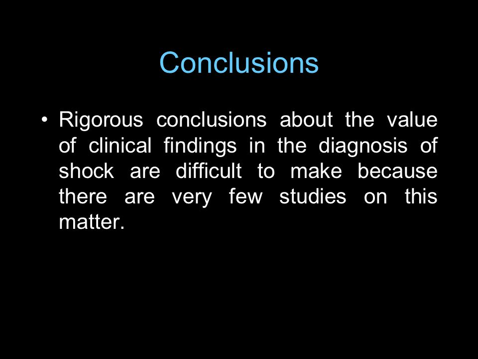 Conclusions Rigorous conclusions about the value of clinical findings in the diagnosis of shock are difficult to make because there are very few studies on this matter.