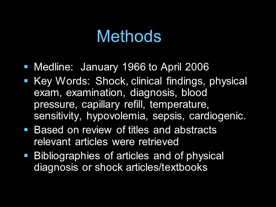 Methods  Medline: January 1966 to April 2006  Key Words: Shock, clinical findings, physical exam, examination, diagnosis, blood pressure, capillary refill, temperature, sensitivity, hypovolemia, sepsis, cardiogenic.