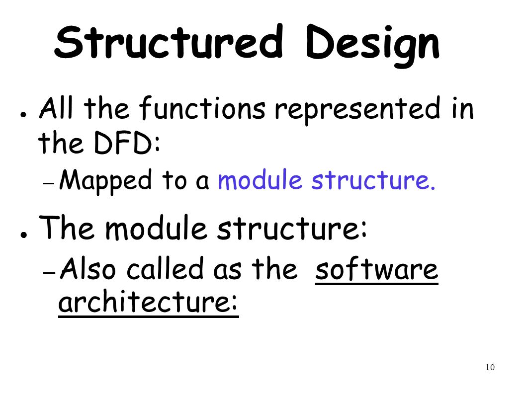 10 Structured Design ● All the functions represented in the DFD: – Mapped to a module structure.
