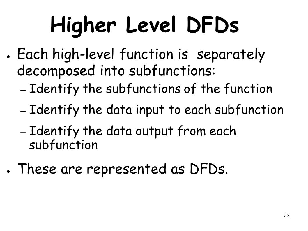 38 Higher Level DFDs ● Each high-level function is separately decomposed into subfunctions: – Identify the subfunctions of the function – Identify the data input to each subfunction – Identify the data output from each subfunction ● These are represented as DFDs.