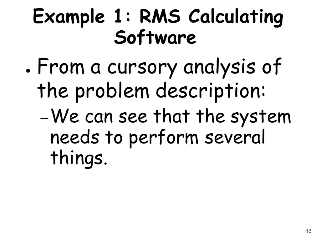 46 Example 1: RMS Calculating Software ● From a cursory analysis of the problem description: – We can see that the system needs to perform several things.