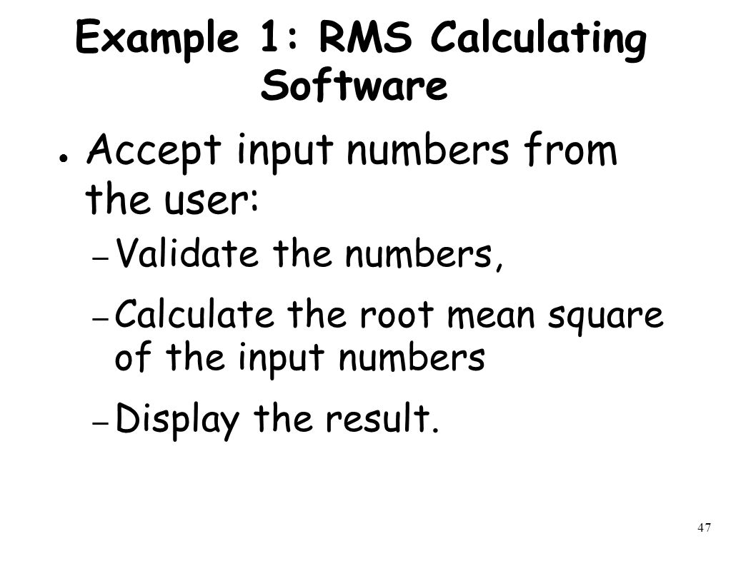 47 Example 1: RMS Calculating Software ● Accept input numbers from the user: – Validate the numbers, – Calculate the root mean square of the input numbers – Display the result.