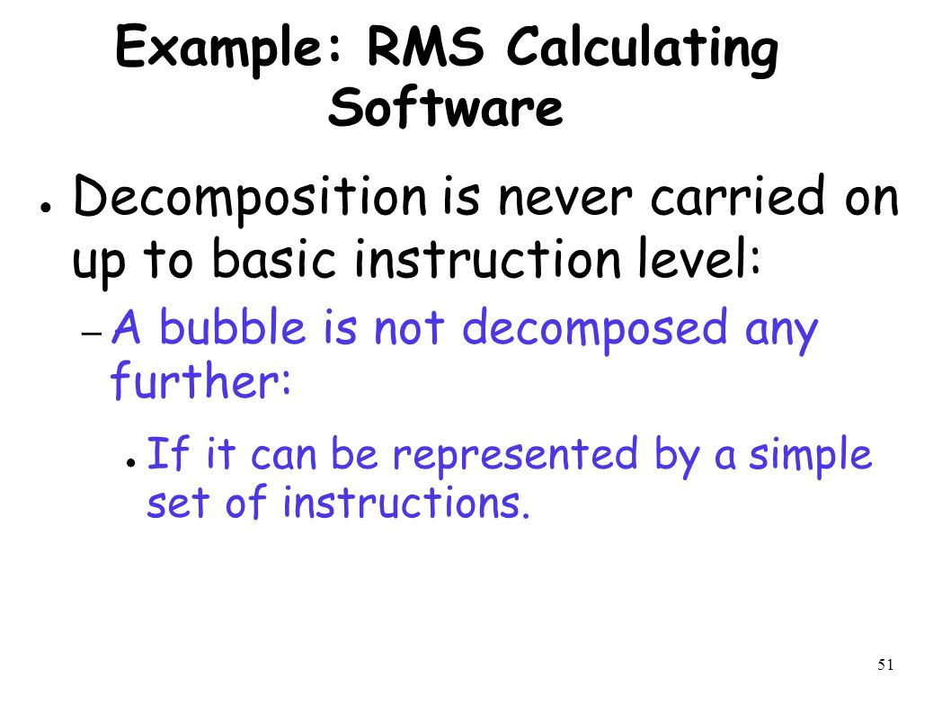 51 Example: RMS Calculating Software ● Decomposition is never carried on up to basic instruction level: – A bubble is not decomposed any further: ● If it can be represented by a simple set of instructions.