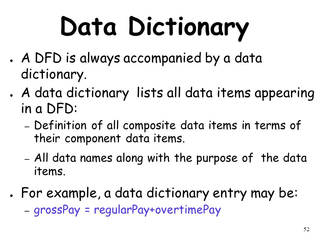 52 Data Dictionary ● A DFD is always accompanied by a data dictionary.