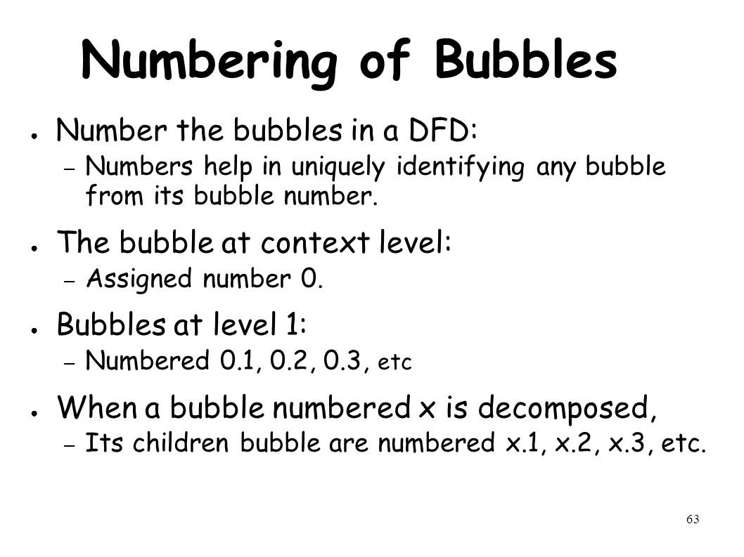 63 Numbering of Bubbles ● Number the bubbles in a DFD: – Numbers help in uniquely identifying any bubble from its bubble number.
