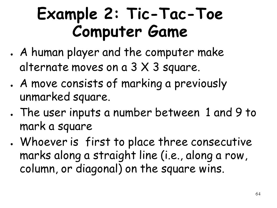 64 Example 2: Tic-Tac-Toe Computer Game ● A human player and the computer make alternate moves on a 3 X 3 square.