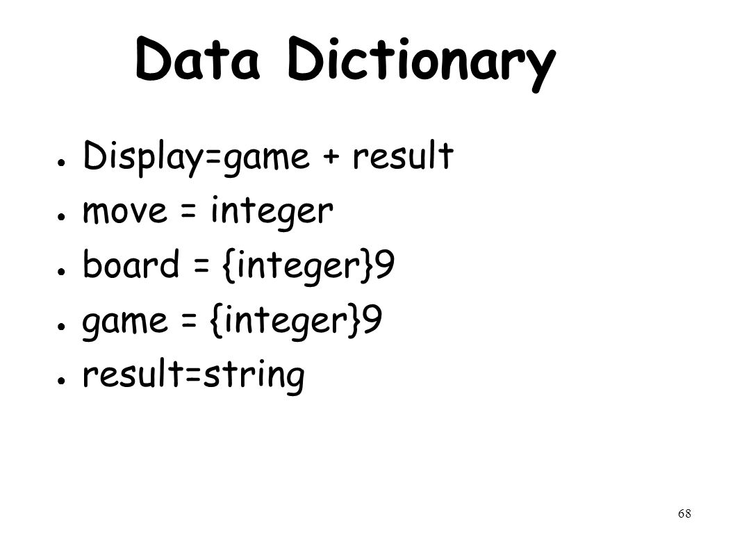 68 Data Dictionary ● Display=game + result ● move = integer ● board = {integer}9 ● game = {integer}9 ● result=string