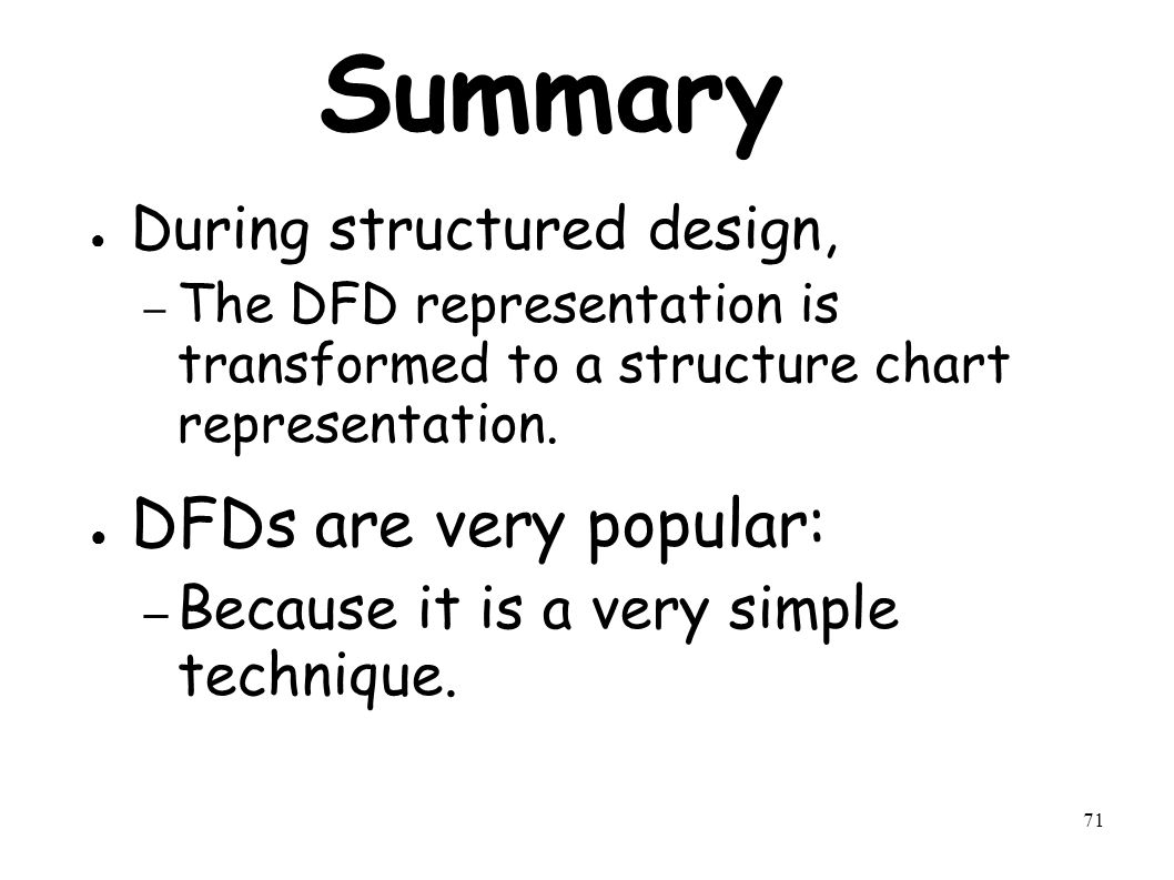 71 Summary ● During structured design, – The DFD representation is transformed to a structure chart representation.