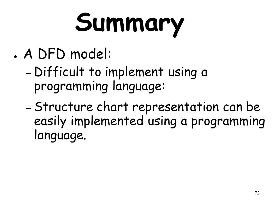 72 Summary ● A DFD model: – Difficult to implement using a programming language: – Structure chart representation can be easily implemented using a programming language.