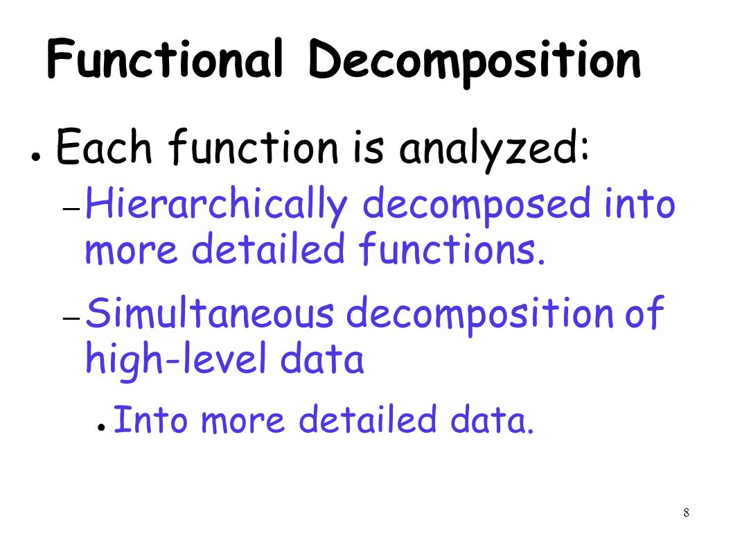 8 Functional Decomposition ● Each function is analyzed: – Hierarchically decomposed into more detailed functions.