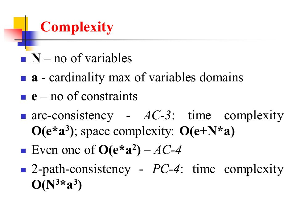 Complexity N – no of variables a - cardinality max of variables domains e – no of constraints arc-consistency - AC-3: time complexity O(e*a 3 ); space complexity: O(e+N*a) Even one of O(e*a 2 ) – AC-4 2-path-consistency - PC-4: time complexity O(N 3 *a 3 )