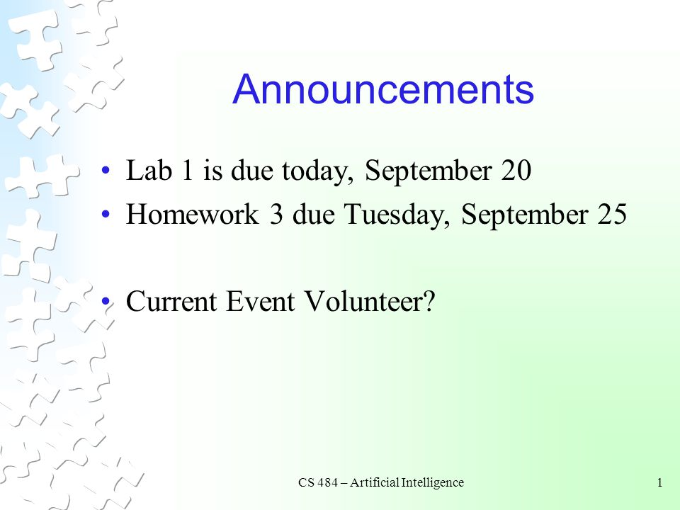 CS 484 – Artificial Intelligence1 Announcements Lab 1 is due today, September 20 Homework 3 due Tuesday, September 25 Current Event Volunteer?