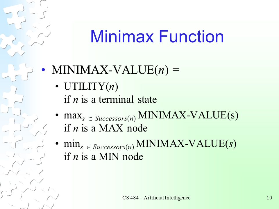 CS 484 – Artificial Intelligence10 Minimax Function MINIMAX-VALUE(n) = UTILITY(n) if n is a terminal state max s  Successors(n) MINIMAX-VALUE(s) if n is a MAX node min s  Successors(n) MINIMAX-VALUE(s) if n is a MIN node