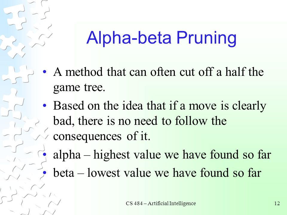 CS 484 – Artificial Intelligence12 Alpha-beta Pruning A method that can often cut off a half the game tree.