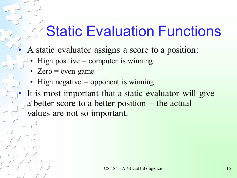 CS 484 – Artificial Intelligence15 Static Evaluation Functions A static evaluator assigns a score to a position: High positive = computer is winning Zero = even game High negative = opponent is winning It is most important that a static evaluator will give a better score to a better position – the actual values are not so important.