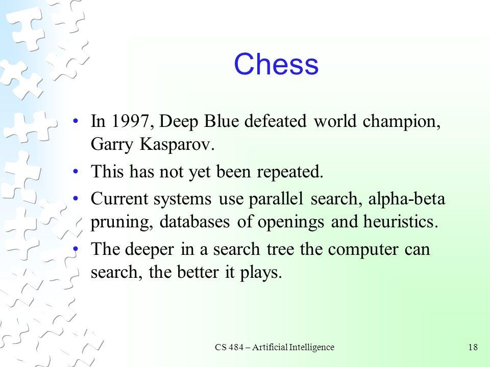 CS 484 – Artificial Intelligence18 Chess In 1997, Deep Blue defeated world champion, Garry Kasparov.