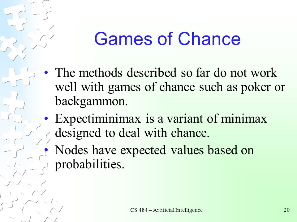 CS 484 – Artificial Intelligence20 Games of Chance The methods described so far do not work well with games of chance such as poker or backgammon.