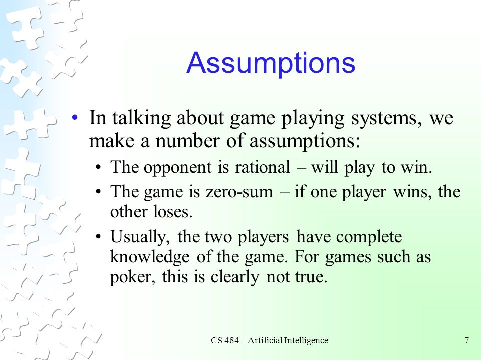 CS 484 – Artificial Intelligence7 Assumptions In talking about game playing systems, we make a number of assumptions: The opponent is rational – will play to win.