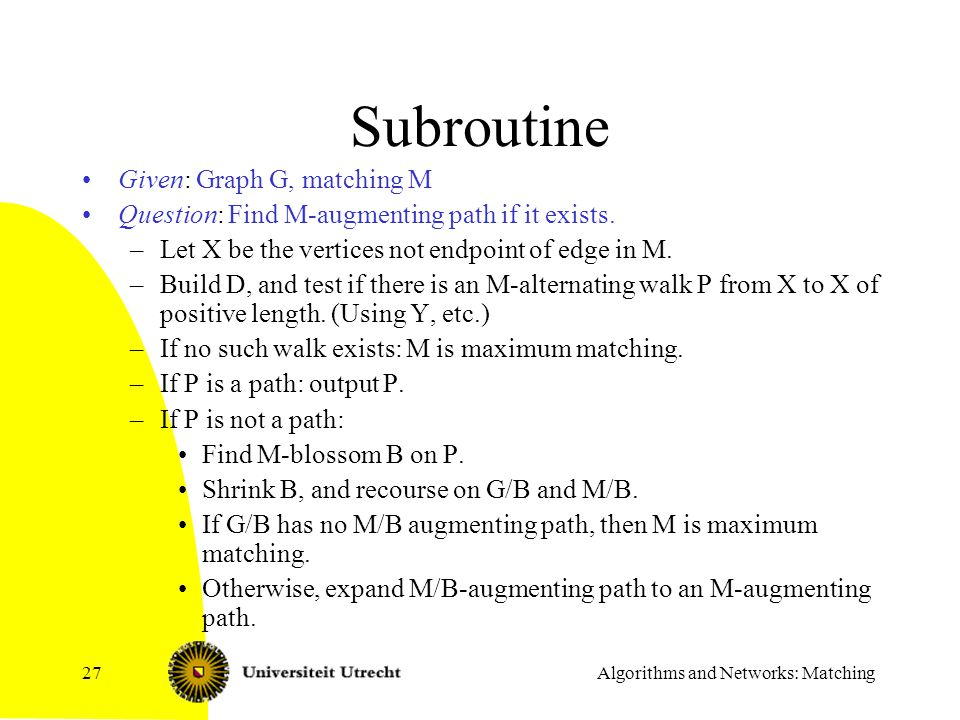 Algorithms and Networks: Matching27 Subroutine Given: Graph G, matching M Question: Find M-augmenting path if it exists. –Let X be the vertices not en
