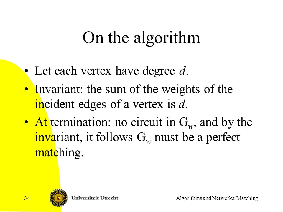 Algorithms and Networks: Matching34 On the algorithm Let each vertex have degree d. Invariant: the sum of the weights of the incident edges of a verte