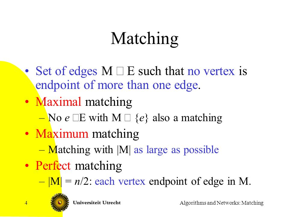 Algorithms and Networks: Matching4 Matching Set of edges M  E such that no vertex is endpoint of more than one edge. Maximal matching –No e  E with