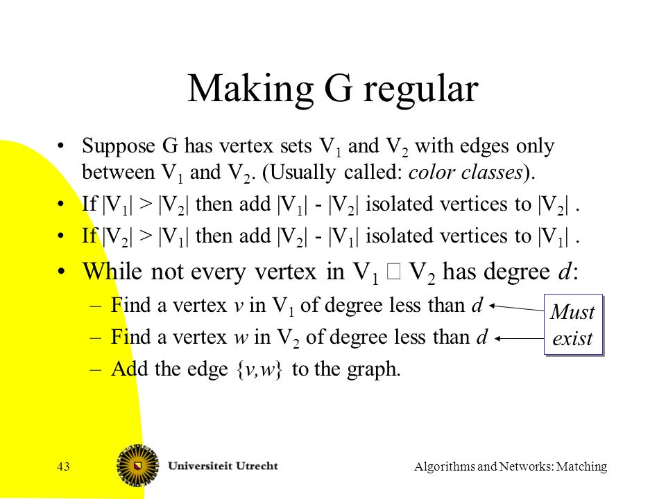 Algorithms and Networks: Matching43 Making G regular Suppose G has vertex sets V 1 and V 2 with edges only between V 1 and V 2. (Usually called: color