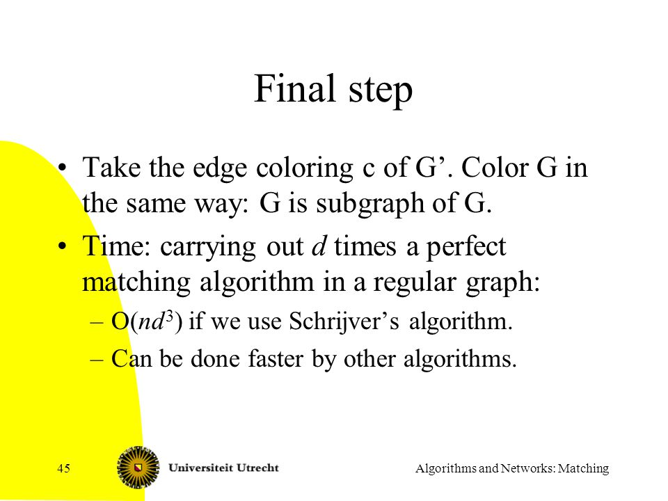 Algorithms and Networks: Matching45 Final step Take the edge coloring c of G'. Color G in the same way: G is subgraph of G. Time: carrying out d times