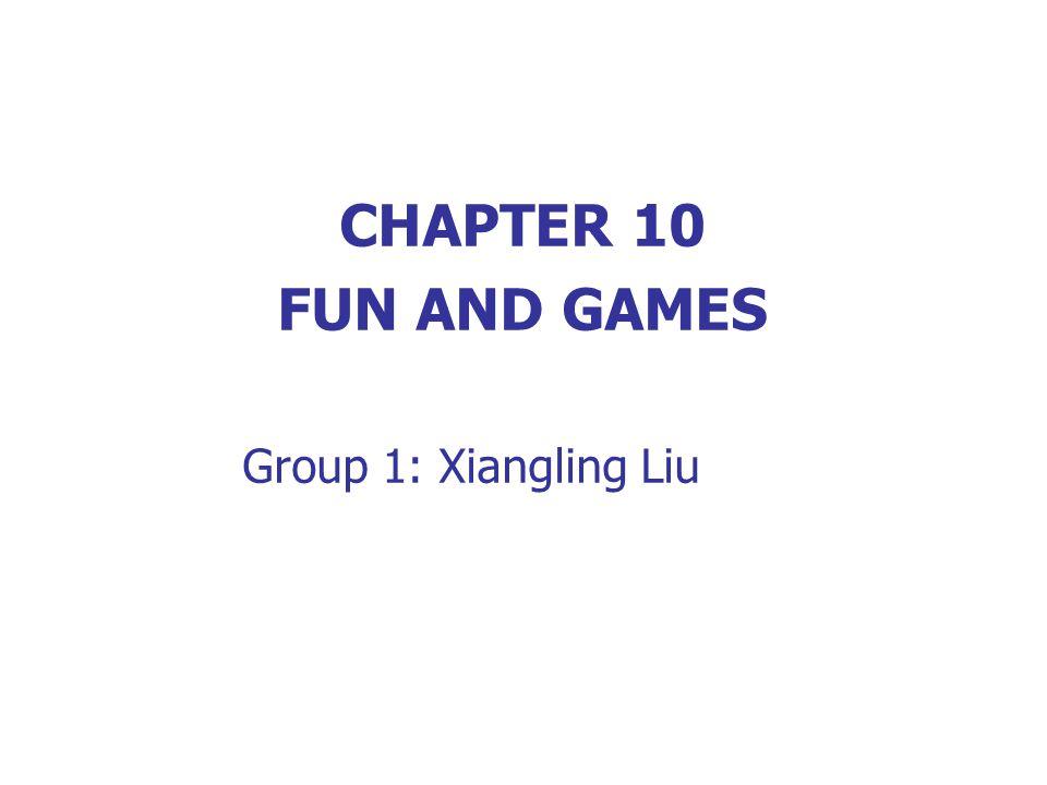 CHAPTER 10 FUN AND GAMES Group 1: Xiangling Liu