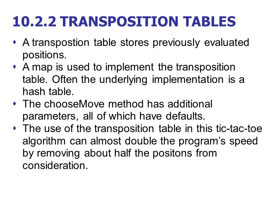 10.2.2 TRANSPOSITION TABLES  A transpostion table stores previously evaluated positions.  A map is used to implement the transposition table. Often