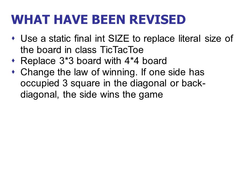 WHAT HAVE BEEN REVISED  Use a static final int SIZE to replace literal size of the board in class TicTacToe  Replace 3*3 board with 4*4 board  Chan
