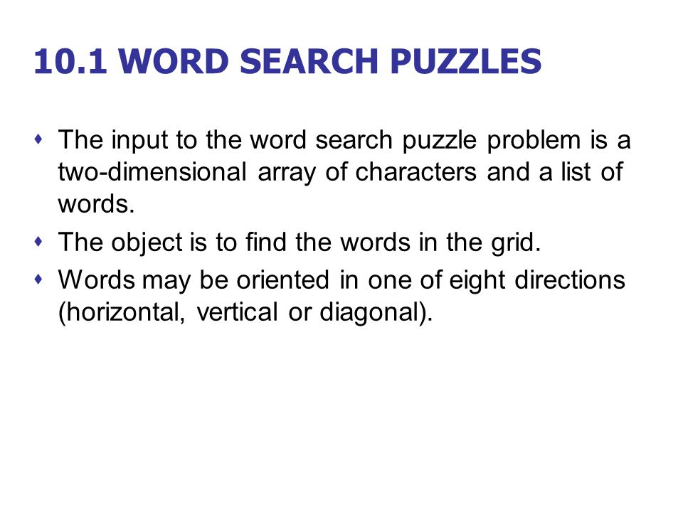 10.1 WORD SEARCH PUZZLES  The input to the word search puzzle problem is a two-dimensional array of characters and a list of words.  The object is t