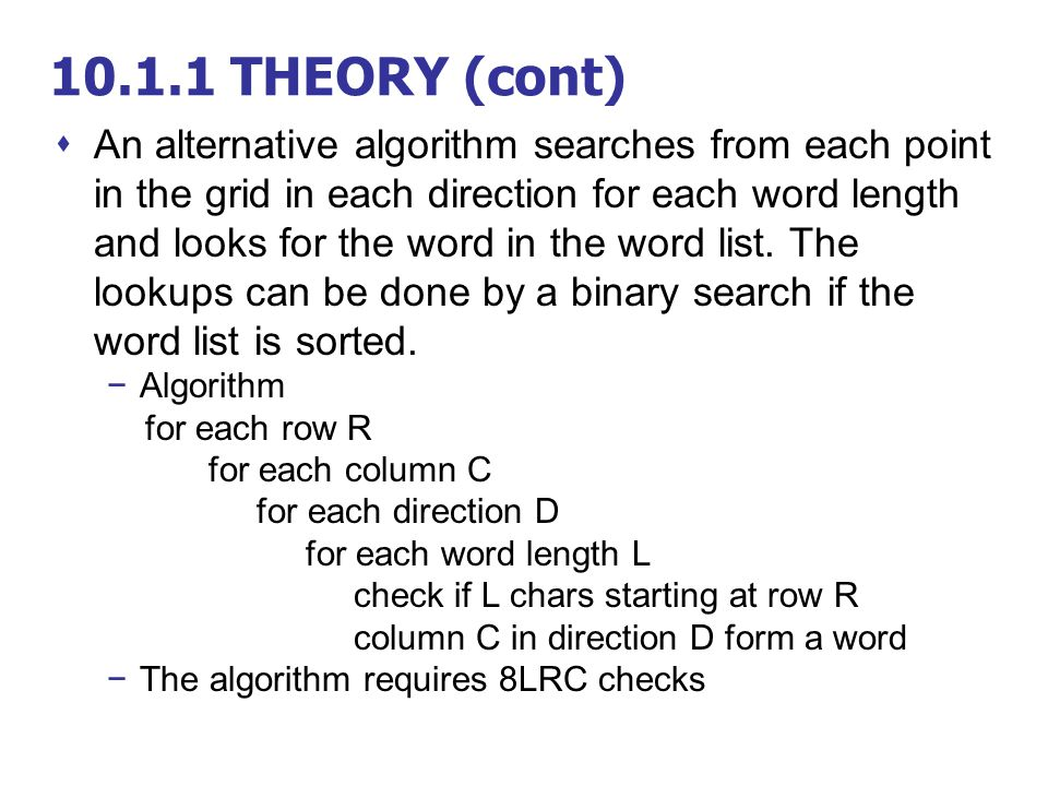 10.1.1 THEORY (cont)  An alternative algorithm searches from each point in the grid in each direction for each word length and looks for the word in