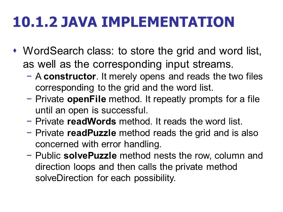 10.1.2 JAVA IMPLEMENTATION  WordSearch class: to store the grid and word list, as well as the corresponding input streams. −A constructor. It merely