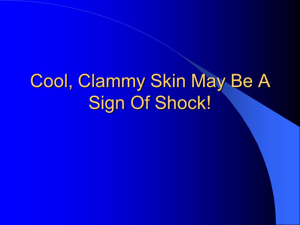 Cool, Clammy Skin May Be A Sign Of Shock!