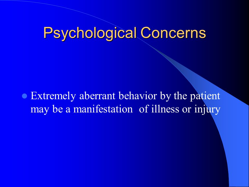 Psychological Concerns Extremely aberrant behavior by the patient may be a manifestation of illness or injury