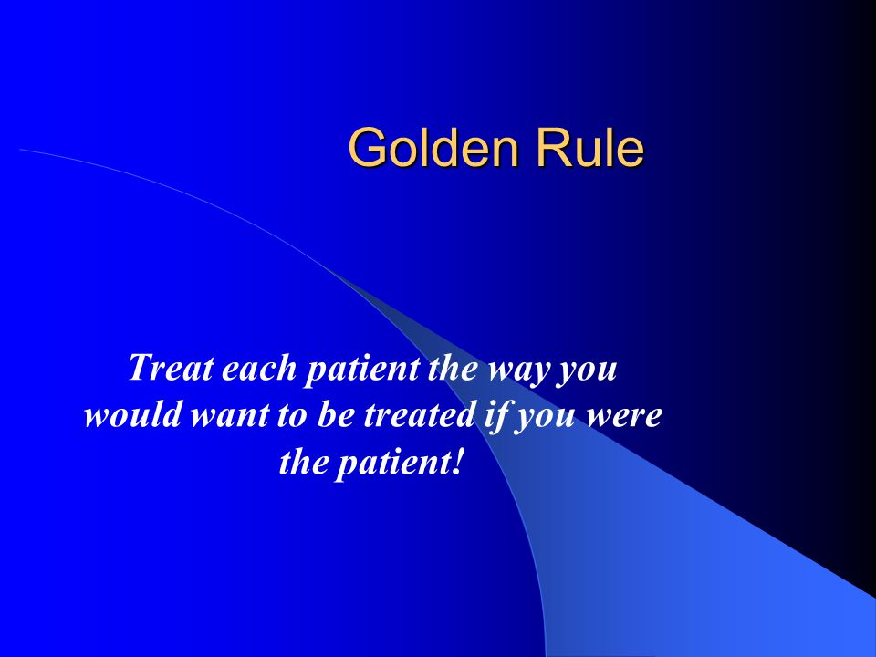 Golden Rule Treat each patient the way you would want to be treated if you were the patient!