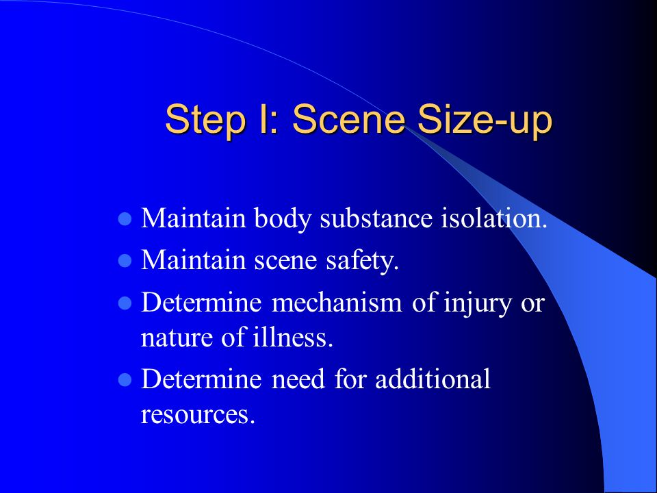 Step I: Scene Size-up Maintain body substance isolation.
