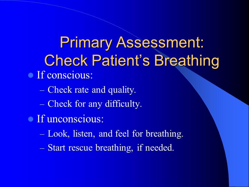 Primary Assessment: Check Patient's Breathing If conscious: – Check rate and quality.