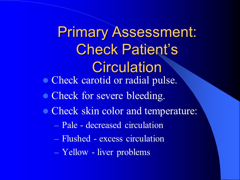 Primary Assessment: Check Patient's Circulation Check carotid or radial pulse.