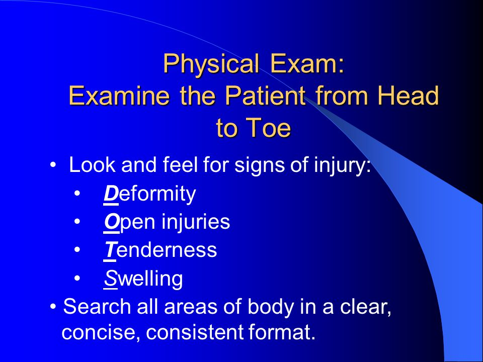Physical Exam: Examine the Patient from Head to Toe Look and feel for signs of injury: Deformity Open injuries Tenderness Swelling Search all areas of body in a clear, concise, consistent format.